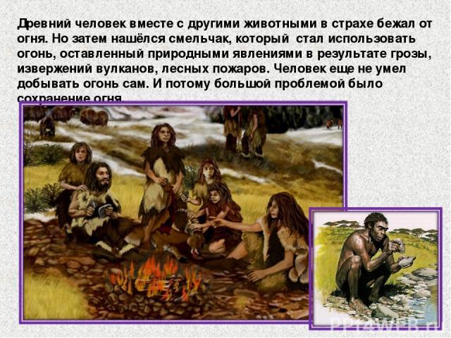 Древний человек вместе с другими животными в страхе бежал от огня. Но затем нашёлся смельчак, который стал использовать огонь, оставленный природными явлениями в результате грозы, извержений вулканов, лесных пожаров. Человек еще не умел добывать ого…