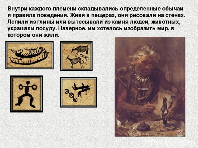 Внутри каждого племени складывались определенные обычаи и правила поведения. Живя в пещерах, они рисовали на стенах. Лепили из глины или вытесывали из камня людей, животных, украшали посуду. Наверное, им хотелось изобразить мир, в котором они жили.