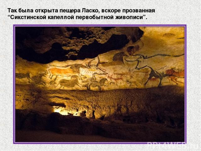 """Так была открыта пещера Ласко, вскоре прозванная """"Сикстинской капеллой первобытной живописи""""."""