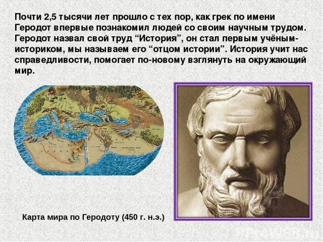 """Почти 2,5 тысячи лет прошло с тех пор, как грек по имени Геродот впервые познакомил людей со своим научным трудом. Геродот назвал свой труд """"История"""", он стал первым учёным-историком, мы называем его """"отцом истории"""". История учит нас справедливости,…"""