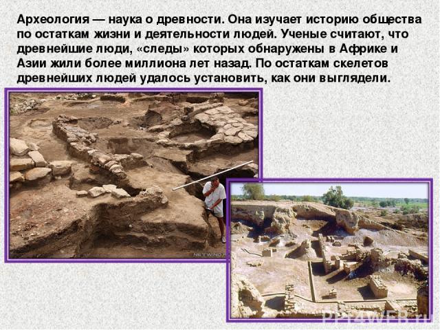 Археология — наука о древности. Она изучает историю общества по остаткам жизни и деятельности людей. Ученые считают, что древнейшие люди, «следы» которых обнаружены в Африке и Азии жили более миллиона лет назад. По остаткам скелетов древнейших людей…