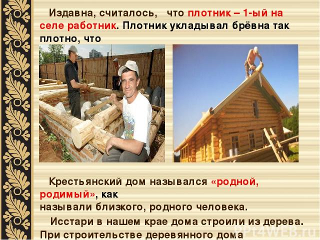 Издавна, считалось, что плотник – 1-ый на селе работник. Плотник укладывал брёвна так плотно, что и щёлочки не увидишь. Крестьянский дом назывался «родной, родимый», как называли близкого, родного человека. Исстари в нашем крае дома строили из дерев…