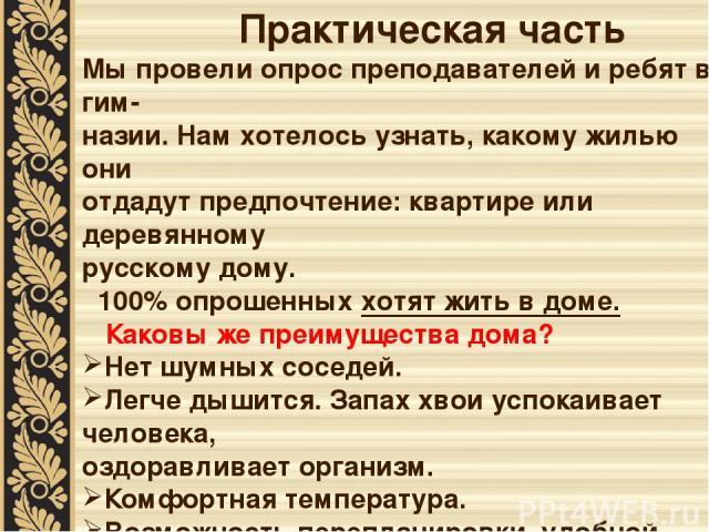 Практическая часть Мы провели опрос преподавателей и ребят в гим- назии. Нам хотелось узнать, какому жилью они отдадут предпочтение: квартире или деревянному русскому дому. 100% опрошенных хотят жить в доме. Каковы же преимущества дома? Нет шумных с…