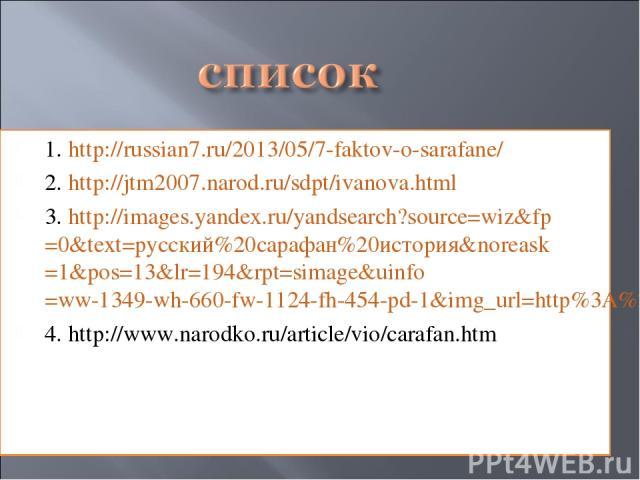 1. http://russian7.ru/2013/05/7-faktov-o-sarafane/ 2. http://jtm2007.narod.ru/sdpt/ivanova.html 3. http://images.yandex.ru/yandsearch?source=wiz&fp=0&text=русский%20сарафан%20история&noreask=1&pos=13&lr=194&rpt=simage&uinfo=ww-1349-wh-660-fw-1124-fh…