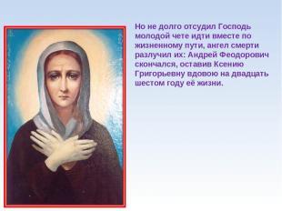 Но не долго отсудил Господь молодой чете идти вместе по жизненному пути, ангел с