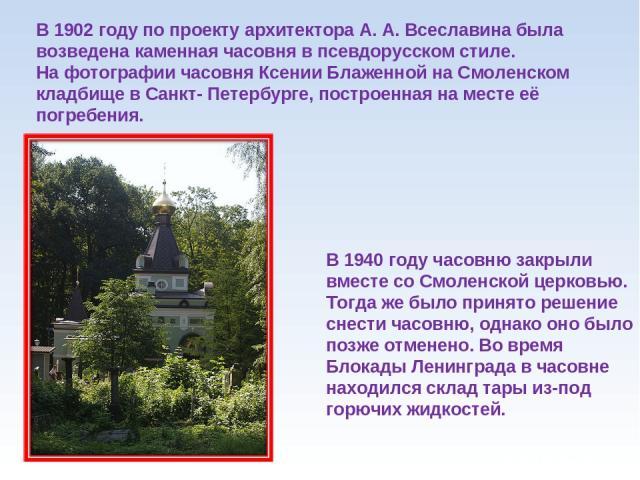 В 1902 году по проекту архитектора А. А. Всеславина была возведена каменная часовня в псевдорусском стиле. На фотографии часовня Ксении Блаженной на Смоленском кладбище в Санкт- Петербурге, построенная на месте её погребения. В 1940 году часовню зак…