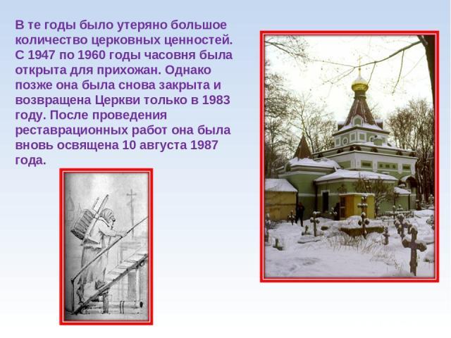 В те годы было утеряно большое количество церковных ценностей. С 1947 по 1960 годы часовня была открыта для прихожан. Однако позже она была снова закрыта и возвращена Церкви только в 1983 году. После проведения реставрационных работ она была вновь о…