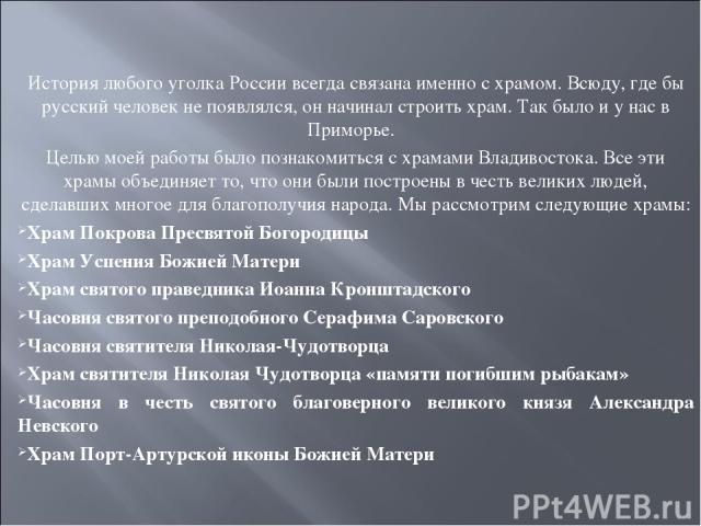 История любого уголка России всегда связана именно с храмом. Всюду, где бы русский человек не появлялся, он начинал строить храм. Так было и у нас в Приморье.  Целью моей работы было познакомиться с храмами Владивостока. Все эти храмы объединяет то…