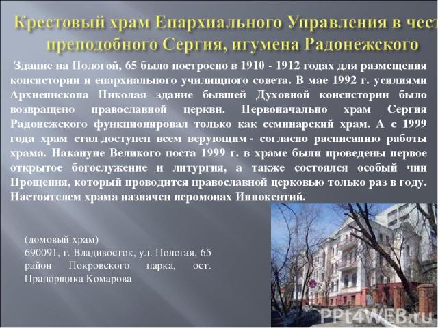 Здание на Пологой, 65 было построено в 1910 - 1912 годах для размещения консистории и епархиального училищного совета. В мае 1992 г. усилиями Архиепископа Николая здание бывшей Духовной консистории было возвращено православной церкви. Первоначально …