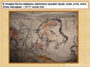 В пещере были найдены каменные орудия труда, охра, угли, зола. Этим находкам – 1