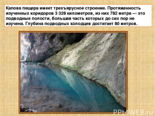 Капова пещера имеет трехъярусное строение. Протяженность изученных коридоров 3 3