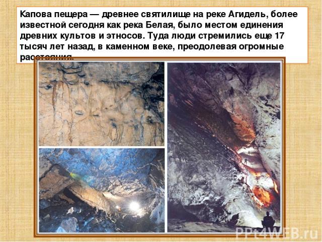Капова пещера—древнее святилище на реке Агидель, более известной сегодня как река Белая, было местом единения древних культов и этносов. Туда люди стремились еще 17 тысяч лет назад, в каменном веке, преодолевая огромные расстояния.