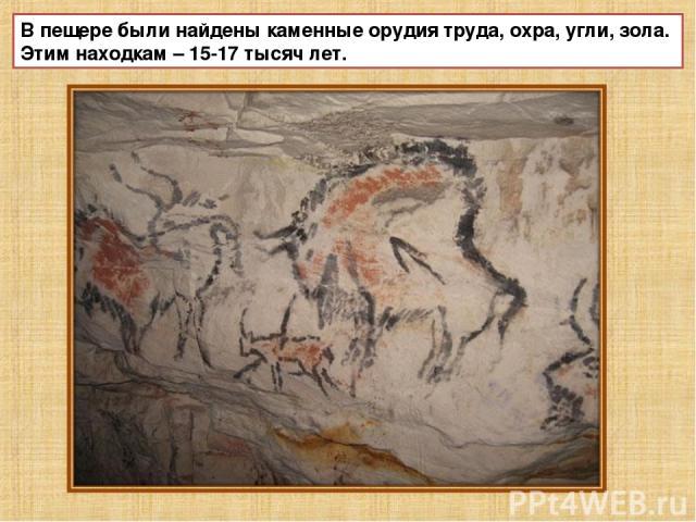 В пещере были найдены каменные орудия труда, охра, угли, зола. Этим находкам – 15-17 тысяч лет.