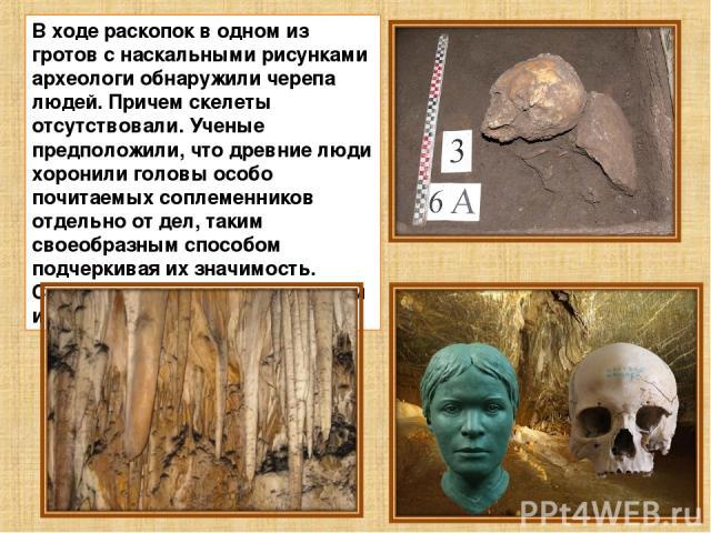 В ходе раскопок в одном из гротов с наскальными рисунками археологи обнаружили черепа людей. Причем скелеты отсутствовали. Ученые предположили, что древние люди хоронили головы особо почитаемых соплеменников отдельно от дел, таким своеобразным спосо…