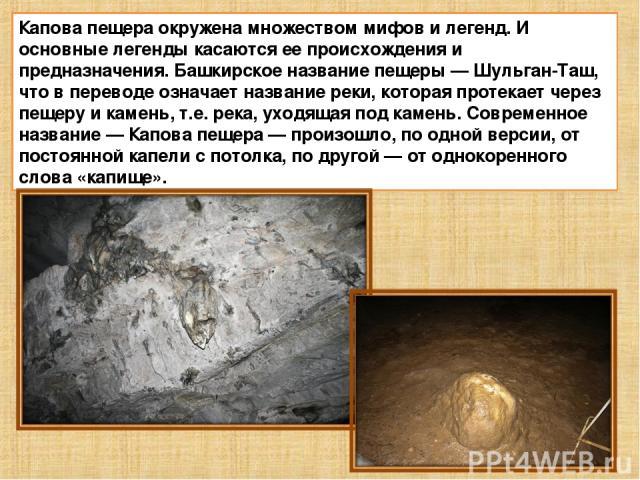 Капова пещера окружена множеством мифов и легенд. И основные легенды касаются ее происхождения и предназначения. Башкирское название пещеры—Шульган-Таш, что в переводе означает название реки, которая протекает через пещеру и камень, т.е. река, ухо…