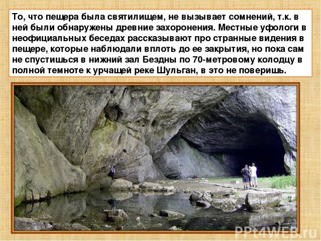 То, что пещера была святилищем, не вызывает сомнений, т.к. в ней были обнаружены древние захоронения. Местные уфологи в неофициальных беседах рассказывают про странные видения в пещере, которые наблюдали вплоть до ее закрытия, но пока сам не спустиш…