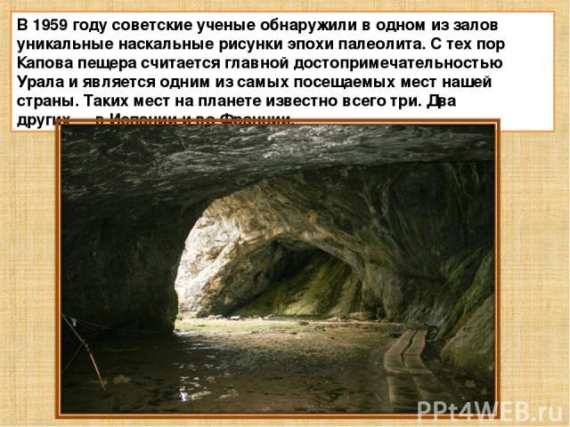 В 1959 году советские ученые обнаружили в одном из залов уникальные наскальные рисунки эпохи палеолита. С тех пор Капова пещера считается главной достопримечательностью Урала и является одним из самых посещаемых мест нашей страны. Таких мест на план…
