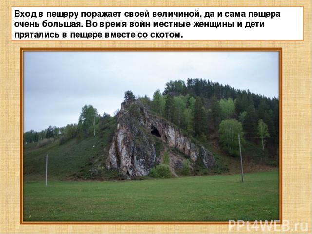 Вход в пещеру поражает своей величиной, да и сама пещера очень большая. Во время войн местные женщины и дети прятались в пещере вместе со скотом.