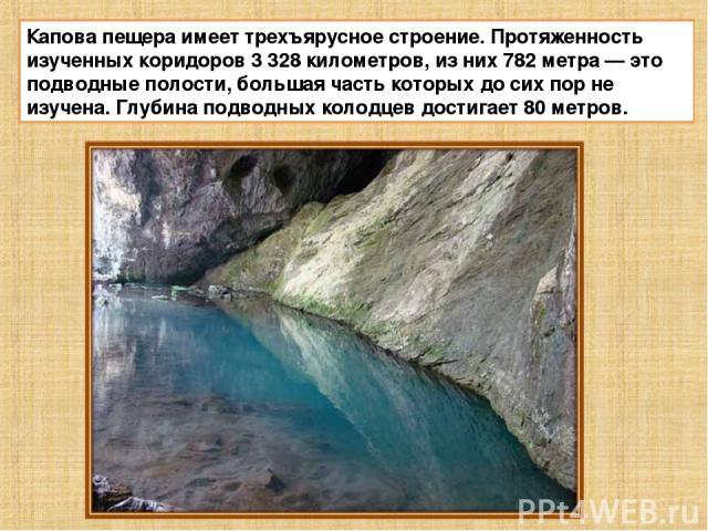 Капова пещера имеет трехъярусное строение. Протяженность изученных коридоров 3 328 километров, из них 782 метра—это подводные полости, большая часть которых до сих пор не изучена. Глубина подводных колодцев достигает 80 метров.