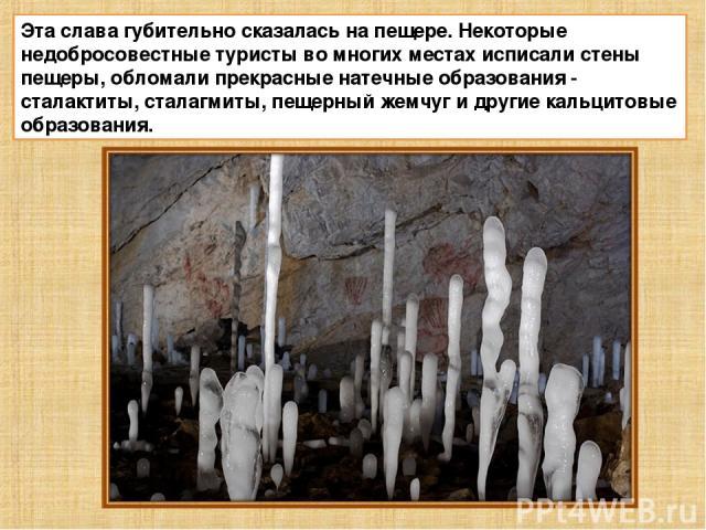 Эта слава губительно сказалась на пещере. Некоторые недобросовестные туристы во многих местах исписали стены пещеры, обломали прекрасные натечные образования - сталактиты, сталагмиты, пещерный жемчуг и другие кальцитовые образования.