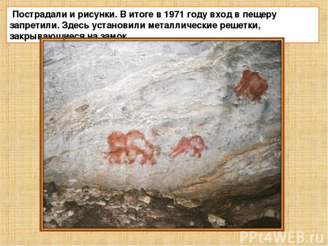 Пострадали и рисунки. В итоге в 1971 году вход в пещеру запретили. Здесь установили металлические решетки, закрывающиеся на замок.