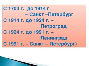 С 1703 г. до 1914 г. – Санкт –Петербург С 1914 г. до 1924 г. – Петроград С 1924