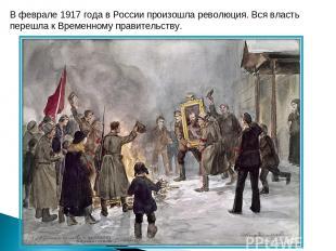 В феврале 1917 года в России произошла революция. Вся власть перешла к Временном