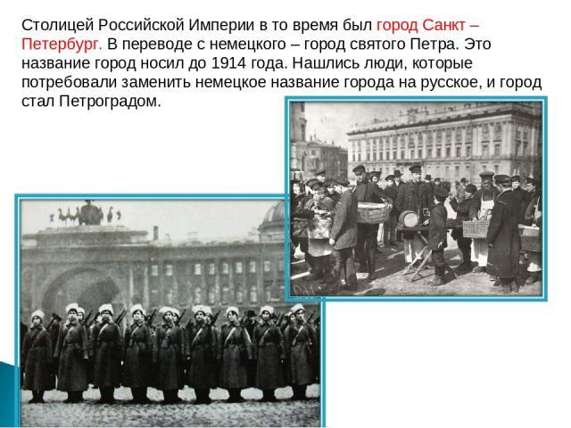 Столицей Российской Империи в то время был город Санкт – Петербург. В переводе с немецкого – город святого Петра. Это название город носил до 1914 года. Нашлись люди, которые потребовали заменить немецкое название города на русское, и город стал Пет…