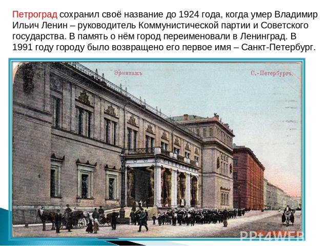 Петроград сохранил своё название до 1924 года, когда умер Владимир Ильич Ленин – руководитель Коммунистической партии и Советского государства. В память о нём город переименовали в Ленинград. В 1991 году городу было возвращено его первое имя – Санкт…