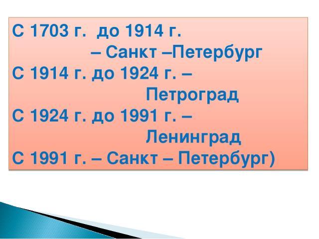 С 1703 г. до 1914 г. – Санкт –Петербург С 1914 г. до 1924 г. – Петроград С 1924 г. до 1991 г. – Ленинград С 1991 г. – Санкт – Петербург)
