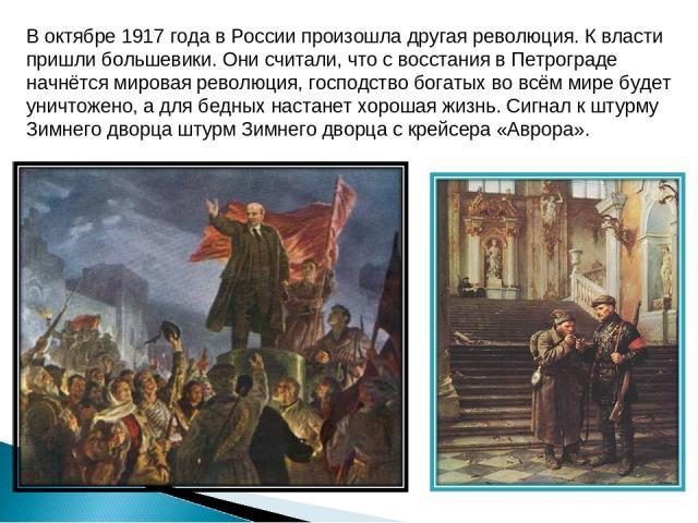 В октябре 1917 года в России произошла другая революция. К власти пришли большевики. Они считали, что с восстания в Петрограде начнётся мировая революция, господство богатых во всём мире будет уничтожено, а для бедных настанет хорошая жизнь. Сигнал …