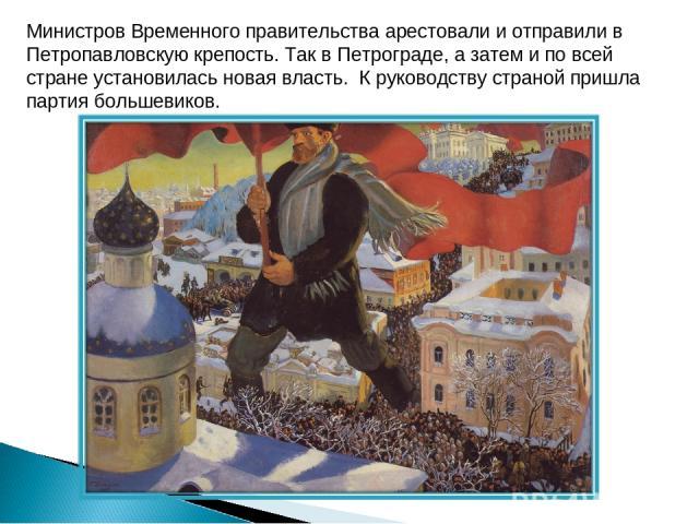 Министров Временного правительства арестовали и отправили в Петропавловскую крепость. Так в Петрограде, а затем и по всей стране установилась новая власть. К руководству страной пришла партия большевиков.