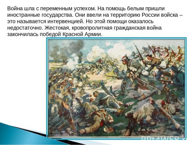 Война шла с переменным успехом. На помощь белым пришли иностранные государства. Они ввели на территорию России войска – это называется интервенцией. Но этой помощи оказалось недостаточно. Жестокая, кровопролитная гражданская война закончилась победо…