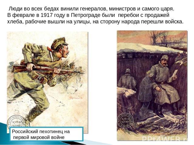 Люди во всех бедах винили генералов, министров и самого царя. В феврале в 1917 году в Петрограде были перебои с продажей хлеба, рабочие вышли на улицы, на сторону народа перешли войска. Российский пехотинец на первой мировой войне