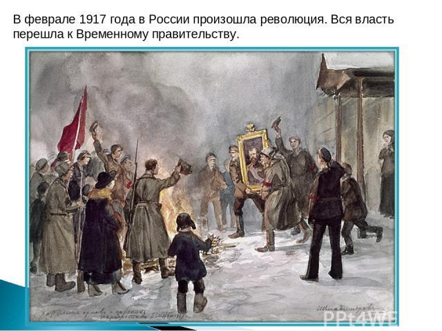 В феврале 1917 года в России произошла революция. Вся власть перешла к Временному правительству.