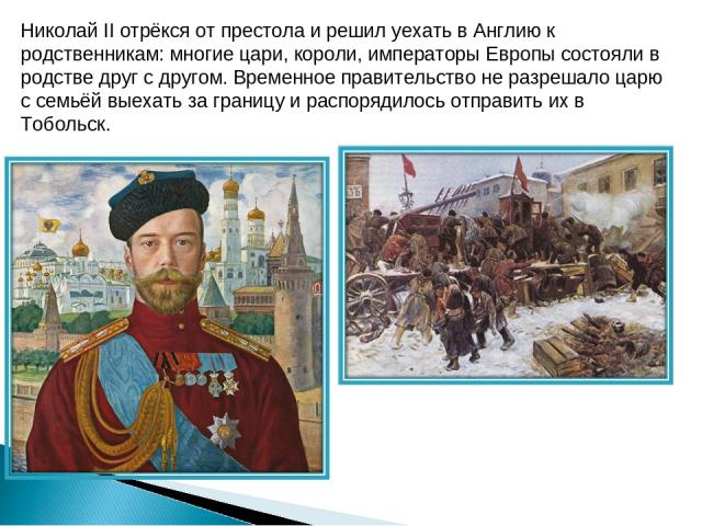 Николай II отрёкся от престола и решил уехать в Англию к родственникам: многие цари, короли, императоры Европы состояли в родстве друг с другом. Временное правительство не разрешало царю с семьёй выехать за границу и распорядилось отправить их в Тобольск.