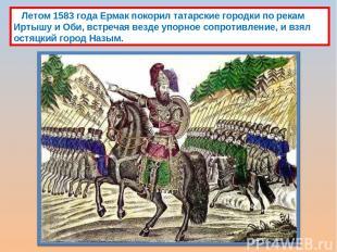 Летом 1583 года Ермак покорил татарские городки по рекам Иртышу и Оби, встречая