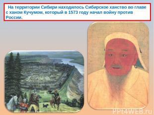 На территории Сибири находилось Сибирское ханство во главе с ханом Кучумом, кото