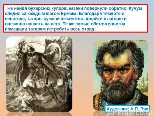 Не найдя бухарских купцов, казаки повернули обратно. Кучум следил за каждым шаго