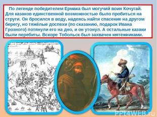 По легенде победителем Ермака был могучий воин Кочугай. Для казаков единственной