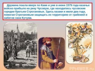Дружина пошла вверх по Каме и уже в июне 1579 года казачье войско прибыло на рек