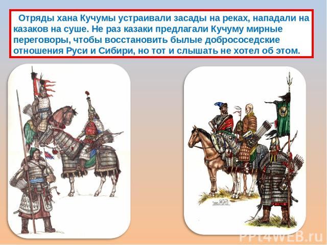 Отряды хана Кучумы устраивали засады на реках, нападали на казаков на суше. Не раз казаки предлагали Кучуму мирные переговоры, чтобы восстановить былые добрососедские отношения Руси и Сибири, но тот и слышать не хотел об этом.