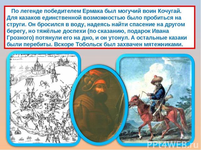 По легенде победителем Ермака был могучий воин Кочугай. Для казаков единственной возможностью было пробиться на струги. Он бросился в воду, надеясь найти спасение на другом берегу, но тяжёлые доспехи (по сказанию, подарок Ивана Грозного) потянули ег…