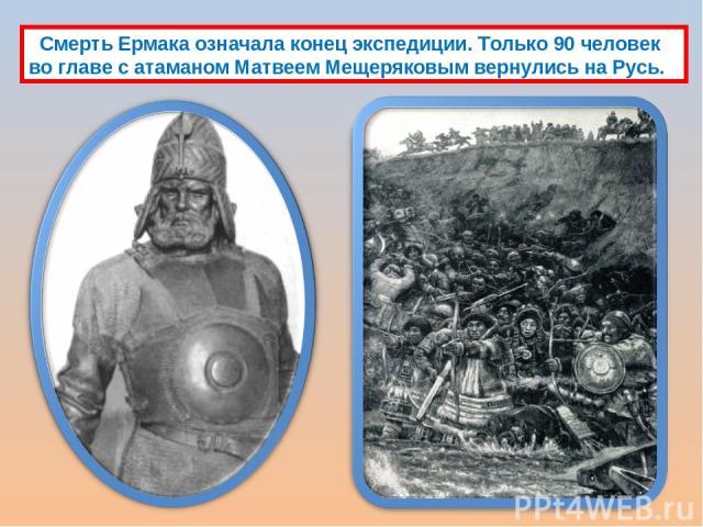 Смерть Ермака означала конец экспедиции. Только 90 человек во главе с атаманом Матвеем Мещеряковым вернулись на Русь.