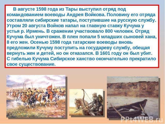 В августе 1598 года из Тары выступил отряд под командованием воеводы Андрея Войкова. Половину его отряда составляли сибирские татары, поступившие на русскую службу. Утром 20 августа Войков напал на главную ставку Кучума у устья р. Ирмень. В сражении…