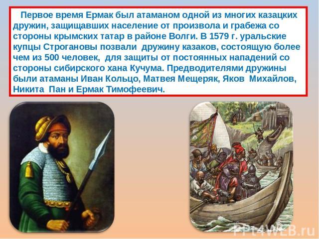 Первое время Ермак был атаманом одной из многих казацких дружин, защищавших население от произвола и грабежа со стороны крымских татар в районе Волги. В 1579 г. уральские купцы Строгановы позвали дружину казаков, состоящую более чем из 500 человек,…