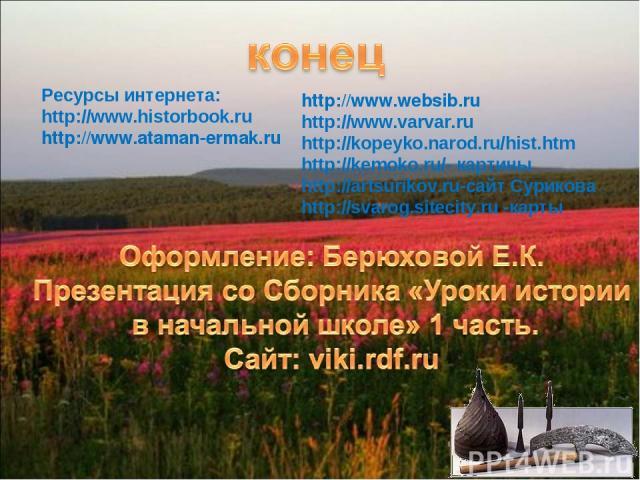 Ресурсы интернета: http://www.historbook.ru http://www.ataman-ermak.ru http://www.websib.ru http://www.varvar.ru http://kopeyko.narod.ru/hist.htm http://kemoko.ru/- картины http://artsurikov.ru-сайт Сурикова http://svarog.sitecity.ru -карты