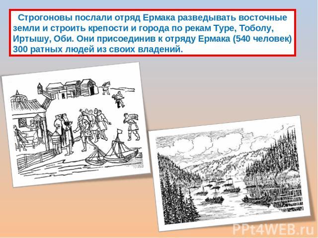 Строгоновы послали отряд Ермака разведывать восточные земли и строить крепости и города по рекам Туре, Тоболу, Иртышу, Оби. Они присоединив к отряду Ермака (540 человек) 300 ратных людей из своих владений.
