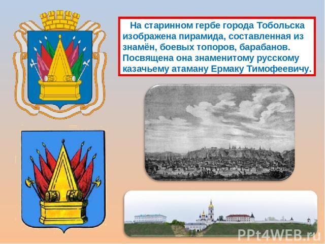 На старинном гербе города Тобольска изображена пирамида, составленная из знамён, боевых топоров, барабанов. Посвящена она знаменитому русскому казачьему атаману Ермаку Тимофеевичу.