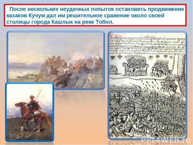 После нескольких неудачных попыток остановить продвижение казаков Кучум дал им решительное сражение около своей столицы города Кашлык на реке Тобол.